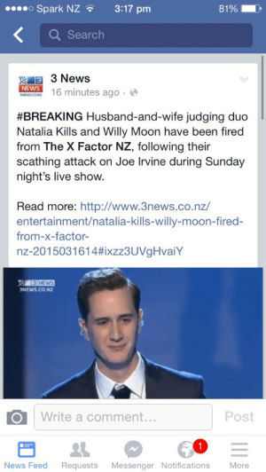 News, Target, and Tumblr: Spark NZ3:17 pm  81%  Q Search  3 3 News  NEWS  6 minutes ago.  #BREAKING Husband-and-wife judging duo  Natalia Kills and Willy Moon have been fired  from The X Factor NZ, following their  scathing attack on Joe Irvine during Sunday  night's live show.  Read more: http://www.3news.co.nz/  entertainment/natalia-kills-willy-moon-fired-  from-x-factor  nz-2015031614#ixzz3UVgHvaiY  NEWS.CO.NZ  Write a comment...  Post  News Feed Requests Messenger Notifications More whitebeyonce:  rawrical:  vfilthy:  Natalia Kills and her ugly boyfriend have been fired from XFactor NZ. Choice  GOOD  So proud of NZ for standing up against bullying, fuck em both. Bullies.