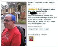 "Blue, Happy, and Http: Sparks Complete Color Kit, Electric  Blue  AunnAnd it lasts much better  than other brands I've tried  By  on Jan 14, 2017  Produces a bright blue that gets many  friendly and complimentary comments. As it  should since I'm a wild 77- year old  wheelchair pilot. And it lasts much better  than other brands l've tried.  Was this review helpful?  Helpful (119 Not helpful (2)  Images in this revievw <p>He looks so happy! via /r/wholesomememes <a href=""http://ift.tt/2B4EaSv"">http://ift.tt/2B4EaSv</a></p>"