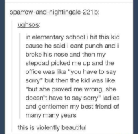"""many-many-years: sparrow-and-nightingale-221b  ughsos:  in elementary school i hit this kid  cause he said i cant punch and i  broke his nose and then my  stepdad picked me up and the  office was like """"you have to say  sorry"""" but then the kid was like  but she proved me wrong, she  doesn't have to say sorry"""" ladies  and gentlemen my best friend of  many many years  this is violently beautiful"""