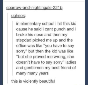 """Punch.: sparrow-and-nightingale-221b:  ughsos:  in elementary school i hit this kid  cause he said i cant punch and i  broke his nose and then my  stepdad picked me up and the  office was like """"you have to say  sorry"""" but then the kid was like  """"but she proved me wrong, she  doesn't have to say sorry"""" ladies  and gentlemen my best friend of  many many years  this is violently beautiful Punch."""