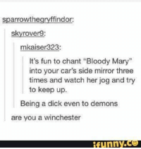 "😂😂: sparrowthegrvffindor;  skyrover9:  mkaiser323:  It's fun to chant ""Bloody Mary""  into your car's side mirror three  times and watch her jog and try  to keep up.  Being a dick even to demons  are you a winchester 😂😂"