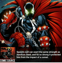 Spawn is from Image Comics, for those who don't know ________________________________________________________ Punisher Hulk CaptainAmerica WonderMan Deadpool IronFist Thor DrStrange SpiderMan Wolverine Logan Cable DrDoom DarthVader Sentry Superman IronMan Like DeathStroke Rebirth DCRebirth Like4Like Facts Comics BvS StarWars Marvel CW Disney DCComics: Spawn's suit can exert the same strength as  Vandium Steel, and its so strong it protected  him from the impact of a comet.  COMIC SOURCE Spawn is from Image Comics, for those who don't know ________________________________________________________ Punisher Hulk CaptainAmerica WonderMan Deadpool IronFist Thor DrStrange SpiderMan Wolverine Logan Cable DrDoom DarthVader Sentry Superman IronMan Like DeathStroke Rebirth DCRebirth Like4Like Facts Comics BvS StarWars Marvel CW Disney DCComics