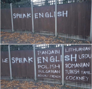 Some people turned a racist sign (outside a foreign persons house) into a nice one: SPEAK ENGLISH  LITHUANIAN  PANJABI  WE SPEAK ENGLISH URDU  POLISH ROMANIAN  BULGARIAN TURKISH TAMIL  BENGALI FRENCH  COCKNEY Some people turned a racist sign (outside a foreign persons house) into a nice one