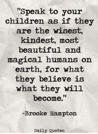 """Beautiful, Children, and Earth: """"Speak to your  children as if they  are the wisest,  kindest, most  beautiful and  magical humans on  earth, for what  they believe is  what they will  become.""""  Brooke Hampton  Daily Quotes Like our page for Daily Quotes <3"""