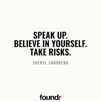 Believe in yourself! Double tap if you agree and tag a friend that needs to see this!: SPEAK UP  BELIEVE IN YOURSELF  TAKE RISKS  SHERYL SANDBERG  found Believe in yourself! Double tap if you agree and tag a friend that needs to see this!