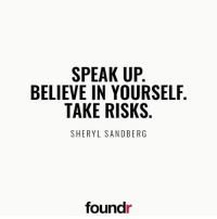 Believe in yourself! Like this if you agree and tag a friend that needs to see this!: SPEAK UP  BELIEVE IN YOURSELF  TAKE RISKS  SHERYL SANDBERG  found Believe in yourself! Like this if you agree and tag a friend that needs to see this!