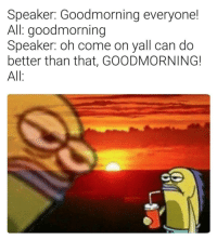 Meirl: Speaker: Goodmorning everyone!  All: goodmorning  Speaker: oh come on yall can do  better than that, GOODMORNING!  All Meirl