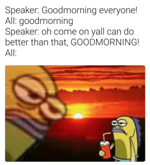Can, Speaker, and All: Speaker: Goodmorning everyone!  All: goodmorning  Speaker: oh come on yall can do  better than that, GOODMORNING!  All Just give your speech please so we can go