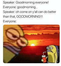 Funny, Girl Memes, and Can: Speaker: Goodmorning everyone!  Everyone: goodmorning..  Speaker: oh come on y'all can do better  than that, GOODMORNING!!!  Everyone 😐