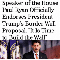"Memes, Paul Ryan, and Politics: Speaker of the House  Paul Ryan Officially  Endorses President  Trump's Border Wall  Proposal, ""It Is Time  to Build the Wall"" PC: @liberalbull_ ----------------- Proud Partners 🗽🇺🇸: ★ @conservative.american 🇺🇸 ★ @raised_right_ 🇺🇸 ★ @conservativemovement 🇺🇸 ★ @millennial_republicans🇺🇸 ★ @the.conservative.patriot 🇺🇸 ★ @conservative.female 🇺🇸 ★ @brunetteandpolitical 🇺🇸 ★ @emmarcapps 🇺🇸 ----------------- bluelivesmatter backtheblue whitehouse politics lawandorder conservative patriot republican goverment capitalism usa ronaldreagan trump merica presidenttrump makeamericagreatagain trumptrain trumppence2016 americafirst immigration maga army navy marines airforce coastguard military armedforces ----------------- The Conservative Nation does not own any of the pictures or memes posted. We try our best to give credit to the picture's rightful owner."