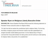 """Memes, Paul Ryan, and American: SPEAKER  PAUL RYAN  SPEAKER Gov  FOR IMMEDIATE RELEASE  May 4, 2017  Speaker Ryan on Religious Liberty Executive Order  WASHINGTON House Speaker Paul Ryan (R-W) issued the following statement on  President Trump's executive action on religious liberty:  It's high time that we restore the constitutional right to religious liberty. For too long,  the liberty of religious groups and American citizens has been jeopardizedby an  arrogant and often hostile federal government. On this National Day of Prayer I  commend the Trump administration for taking action and will continue to make fighting  for religious liberty a top priority of my speakership."""" Moments ago, Speaker Paul Ryan released a statement on President Donald J. Trump's Religious Liberty Executive Order. NationalDayofPrayer"""