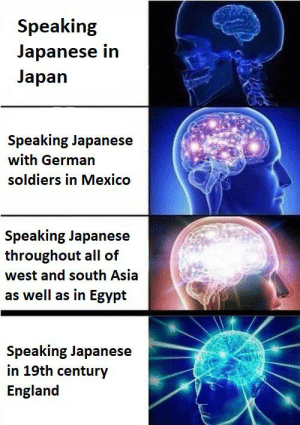 Truly bizarre: Speaking  Japanese in  Japan  Speaking Japanese  with German  soldiers in Mexico  Speaking Japanese  throughout all of  west and south Asia  as well as in Egypt  Speaking Japanese  in 19th century  England Truly bizarre