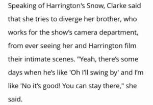 "Yeah, Camera, and Good: Speaking of Harrington's Snow, Clarke said  that she tries to diverge her brother, who  works for the show's camera department,  from ever seeing her and Harrington film  their intimate scenes. ""Yeah, there's some  days when he's like 'Oh I'll swing by' and I'm  like 'No it's good! You can stay there,"" she  said ""Scenes"" So will there be more intamite scenes between Jon and Daenerys?"