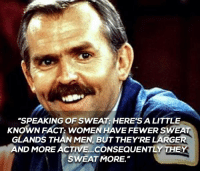 "Little Known Fact, This Is A Cheers Dump.: ""SPEAKING OF SWEAT: HERE'S A LITTLE  KNOWN FACT: WOMEN HAVEFEWER SWEAT  GLANDS THAN MEN, BUT THEY'RE LARGER  ND MORE ACTIVE...CONSEQUENTLY THEY  SWEAT MORE. Little Known Fact, This Is A Cheers Dump."