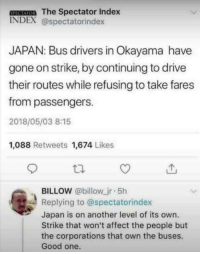 "Memes, Affect, and Drive: SPECAIOR The Spectator Index  INDEX @spectatorindex  JAPAN: Bus drivers in Okayama have  gone on strike, by continuing to drive  their routes while refusing to take fares  from passengers.  2018/05/03 8:15  1,088 Retweets 1,674 Likes  BILLOW @billow jr 5h  Replying to @spectatorindex  Japan is on another level of its own.  Strike that won't affect the people but  the corporations that own the buses.  Good one. <p>Japan showing us how a proper strike is done via /r/memes <a href=""https://ift.tt/2KJsZ7Z"">https://ift.tt/2KJsZ7Z</a></p>"