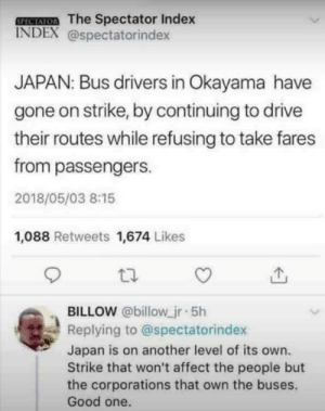 On Strike: SPECAIOR The Spectator Index  INDEX @spectatorindex  JAPAN: Bus drivers in Okayama have  gone on strike, by continuing to drive  their routes while refusing to take fares  from passengers.  2018/05/03 8:15  1,088 Retweets 1,674 Likes  BILLOW @billow jr 5h  Replying to @spectatorindex  Japan is on another level of its own.  Strike that won't affect the people but  the corporations that own the buses.  Good one.