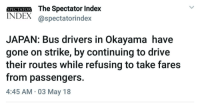 Bulls, Drive, and Japan: SPECIAIOR The Spectator Inde)x  INDEX @spectatorindex  JAPAN: Bus drivers in Okayama have  gone on strike, by continuing to drive  their routes while refusing to take fares  from passengers.  4:45 AM 03 May 18 <p>When two bulls fight, the grass thrives</p>