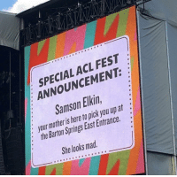 Seen at Austin City Limits festival. RIP Samson.: SPECIAL ACL FEST  ANNOUNCEMENT:  Samson Elkin  : your mother is here to pick you up at  3  2  :the Barton Springs East Entrance.  She looks mad Seen at Austin City Limits festival. RIP Samson.