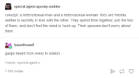 mulder: special-agent-spooky-mulder  concept: a heterosexual man and a heterosexual woman. they are friends.  neither is secretly in love with the other. They spend time together, just the two  of them, and don't feel the need to hook up. Their spouses don't worry about  them  hazedhowell  gasps heard from every tv station  Fuente: special-agent-s…  016 notas
