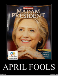 (WB): SPECIAL coMMEMORATIVE EDITION  MADAM  PRESIDENT  Hillary Clinton's  toric Journey  the White House  APRIL FOOLS  img flip-com  mematic.net (WB)