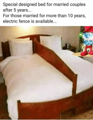 papa smurf does not approve of this message: Special designed bed for married couples  after 5 year...  For those married for more than 10 years,  electric fence is available...  P papa smurf does not approve of this message