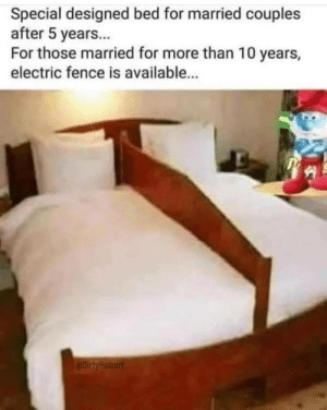 electric fence: Special designed bed for married couples  after 5 years...  For those married for more than 10 years,  electric fence is available...  @DirtyHumorr