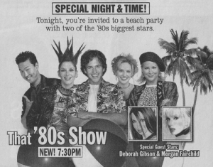 80s, Party, and Beach: SPECIAL NIGHT& TIME!  Tonight, you're invited to a beach party  with two of the 80s biggest stars.  That 80s Show  NEW! 7:30PM  Special Guest Stars:  Deborah Gibson & Morgan Fairchild Found 1980s Dennis before he was a psychopath