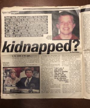 "In 1998 I saved this article about a kid ""kidnapped"" by his parents to a behavioral modification facility. He was taken in the middle of the night in California to the facility in Jamaica. It stuck with me so I saved it. 21 years later - found it. Thought to share.: special report  At its heart.  Do parents haw  kids abducted  David Van Blarigan's parents had two large  men abduct him in the middle of the night.  The next thing he knew he was imprisoned in  a Jamaican ""behavior modification"" facility.  Was the 16-year-old an out-of-control teen,  or were his parents control freaks who  couldn't handle normal teenage rebellion?  And could your parents do this to you?  country where  do not apply  must a teen's  before these k  disciplinary  legally accept.  For David  answer is no  His parents,  be interviewe  David did n  alcohol andE  serious troub  Talking back  their authorit  mother name  One of the  last pictures  taken of David  before he was  sent away.  sprayed her v  to Ascheme  ""If he woul  would shoot.  Aschemey  to David wE  recalls a res  the judge's  kidnapped?  who often a  algebra. Da  which he sp  like the wo  by Paul Cohen  allows stun guns, mace and mechanical  restraints to discipline him. ""David does-  n't even have the rights of a prisoner in a  penitentiary,"" Aschemeyer says.  As unbelievable as David's abduction  being-a pm  ""David  ""I'm happy here,"" David replied. ""I'm  just not happy with you."" The men locked  David in a car and drove him from his  Oakland, Calif., home almost 700 miles  to a psychiatric hospital for troubled  teens-many of them drug addicts and  alcoholics-in Utah.  Thirteen days later, he was flown 3,000  miles to a ""specialty boarding school"" for  youth ages 12 to 18 in  Jamaica called Tranquility ""I don't care if  Bay. At the airport, he your parents  managed to make a phone believe in satanism.  call for help to a neighbor  back in California, Judge They have the  F. Neil Aschemeyer, who Control, and you  initiated a legal battle to have no authority  bring David home.  But the battle failed,  In the middle of the night last November, 16-  year-old David Van Blarigan woke to find his parents and  two burly men standing in his bedroom. The men, his par-  ents said, were taking him away. According to testimony in  a California Superior Court, he was told to pack and was  warned that if he resisted, he'd be handcuffed. ""Why are  youngster  and totally  ""His mothe  Freak o  sounds, it is increasingly common for  parents to ""kidnap"" their children and  send them to detention facilities. The num-  David's parents,  in court, defend  their right to  send their son to  Tranquility Bay.  mother fim  battle, the  Koller, suc  cases of ph  to question  care if yo  Koller say  you doing this?"" David asked.  ""Because you're not happy here,"" his mother said.  ber of facilities like Tranquility Bay has  tripled in the last five years,  according to educational  consultant Mark Sklarow.  Supporters of these  programs say today's  teens are spinning out of  control and that sending a  child to a place like  Tranquility Bay is a lov-  you have  Koller  rights ster  son Dann  years ago  to a faci  South Pa  to say otherwise.""  -Dan Koller, attorney for ing parent's last ditch  David Van Blarigan's effort to save him or her  parents from drugs, jail or death.  Critics counter that  and David now faces a  ""behavior modification""  Danny  had been  regimen so intense that  speaking negatively or failing to say  ""excuse me"" can bring harsh punishment.  If he fights back, handcuffs will be the  least of his worries.  some parents are more committed to  their careers than their kids; when trouble  arises, they would rather ship them to a  $50,000-a-year facility than do the work  themselves. ""A lot of these parents don't  have time for their kids,"" Sklarow says.  ""But they do have money.""  grams at  $60,000.  father a  Danny  Though a spokesman for Tranquility  Bay says physical force is rarely used,  David's parents signed a waiver that  months  DEFENDANT  studying  ""The  react  June 8-14, 1998  12 In 1998 I saved this article about a kid ""kidnapped"" by his parents to a behavioral modification facility. He was taken in the middle of the night in California to the facility in Jamaica. It stuck with me so I saved it. 21 years later - found it. Thought to share."