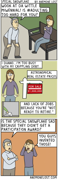 """Lost, Business, and Jobs: SPECIAL SNOWFLAKE  BY ANEMONE LOST  WOOK AT DA WITTLE  MIWENNIAL! IS #ADULTING  TOO HARD FOR You?  I DUNNO  TOO BUSY  WITH MY CRIPPLING DEBT.  ASTRONOMICAL  REAL ESTATE PRICES  FOR SALE  $1,000,000  AND LACK OF JOBS  BECAUSE YOU'RE """"NOT  READY TO RETIRE.""""  RING  S THE SPECIAL SNOWFLAKE SAD  BECAUSE THEY DION'T GET A  PARTICIPATION AWARD?  YOU GUYS  INVENTED  THOSE!  ANEMONELOST.COM Special Snowflake"""