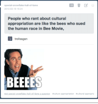 "Bee Movie, Gif, and Tumblr: special-snowflake-hall-of-fame  13  2013-03-18 16:24  People who rant about cultural  appropriation are like the bees who sued  the human race in Bee Movie,  trollsagan  BEEEES  Ask special-snowflake-hall-of-fame a question  #culture appropriation  #cultural appropria <p><a href=""http://gadsden-fj-cruiser.tumblr.com/post/45696655223/special-snowflake-hall-of-fame-by-request-from"" class=""tumblr_blog"">gadsden-fj-cruiser</a>:</p>  <blockquote><p><a class=""tumblr_blog"" href=""http://special-snowflake-hall-of-fame.tumblr.com/post/45696384601/by-request-from-you-problematic-bee-h8ers"">special-snowflake-hall-of-fame</a>:</p> <blockquote> <p>By request from you problematic bee h8ers. </p> </blockquote> <p><img alt="""" src=""http://cdn.fd.uproxx.com/wp-content/uploads/2010/11/Oprahs-Bees.gif""/></p></blockquote>"