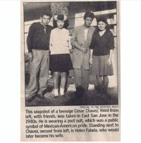 Cesar Chavez history: SPECIAL TO THE MERDURY  This snapshot of a teenage Cesar Chavez, third from  left, with friends, was taken in East San Jose in the  1940s. He is wearing a zoot suit, which was a public  symbol of Mexican-American pride. Standing next to  Chavez, second from left, is Helen Fabela, who would  later become his wife. Cesar Chavez history