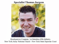 "Officer Thomas Jurgens Officer Jurgens was trained as a medic in the Army before signing on with the New York State Office of the courts. On September 11th, Officer Jurgens was inside the first tower. As the tower's structural integrity worsened, Officer Jurgens was warned to get out. The last radio transmission from Jurgens was: ""There are people here who need our help."": Specialist Thomas Jurgens  Headquarters Company 1st Battalion 69th Infantry,  New York Army National Guard New York State Supreme Court Officer Thomas Jurgens Officer Jurgens was trained as a medic in the Army before signing on with the New York State Office of the courts. On September 11th, Officer Jurgens was inside the first tower. As the tower's structural integrity worsened, Officer Jurgens was warned to get out. The last radio transmission from Jurgens was: ""There are people here who need our help."""