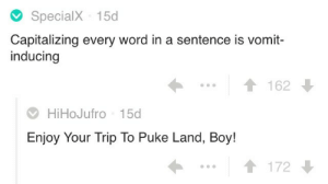 Internet, Tumblr, and Blog: SpecialX 15d  Capitalizing every word in a sentence is vomit-  inducing  162  ⑦HiHoJufro 15d  Enjoy Your Trip To Puke Land, Boy!  | 172 ferviduspizza:This is a strong contender for my favorite exchange I've ever seen on the internet