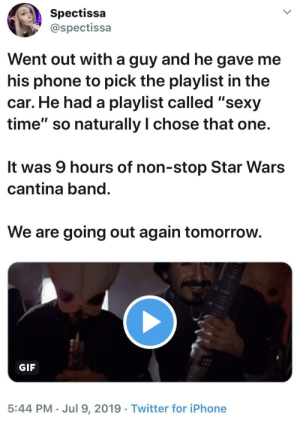 """9 hours? Is that average?: Spectissa  @spectissa  Went out with a guy and he gave me  his phone to pick the playlist in the  car. He had a playlist called """"sexy  time"""" so naturally I chose that one.  It was 9 hours of non-stop Star Wars  cantina band.  We are going out again tomorrow.  GIF  5:44 PM Jul 9, 2019 Twitter for iPhone 9 hours? Is that average?"""