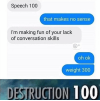 Anaconda, Fun, and Making: Speech 100  that makes no sense  I'm making fun of your lack  of conversation skills  oh ok  weight 300  DESTRUCTION 100 Oof