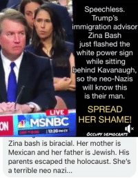 Memes, Parents, and Holocaust: Speechless.  Trump's  immigration advisor  Zina Bash  just flashed the  white power sign  while sitting  behind Kavanaugh,  so the neo-Nazis  will know this  is their man.  LIVESPREAD  ON  MSNBC HER SHAME!  se 1220MCT  OcCvpY DEMOCRATS  Zina bash is biracial. Her mother is  Mexican and her father is Jewish. His  parents escaped the holocaust. She's  a terrible neo nazi... (GC)