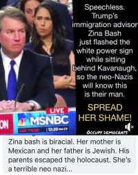 Memes, Parents, and Holocaust: Speechless  Trump's  immigration advisor  Zina Bash  just flashed the  white power sign  while sitting  behind Kavanaugh,  so the neo-Nazis  will know this  is their man.  LIVESPREAD  ON  MSNBC HER SHAME!  OccuPY DEMOCRATS  Zina bash is biracial. Her mother is  Mexican and her father is Jewish. His  parents escaped the holocaust. She's  a terrible neo nazi.