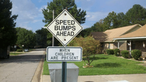 """This is Worse Than """"Slow Children at Play""""http://meme-rage.tumblr.com: SPEED  BUMPS  AHEAD  WHEN  CHILDREN  ARE PRESENT This is Worse Than """"Slow Children at Play""""http://meme-rage.tumblr.com"""