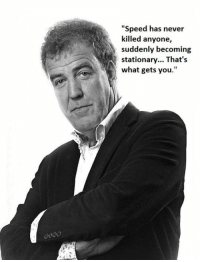 "Club, Jeremy Clarkson, and Tumblr: ""Speed has never  killed anyone,  suddenly becoming  stationary... That's  what gets you. <p><a href=""http://laughoutloud-club.tumblr.com/post/173400849079/jeremy-clarkson-has-a-good-point"" class=""tumblr_blog"">laughoutloud-club</a>:</p>  <blockquote><p>Jeremy Clarkson Has A Good Point</p></blockquote>"