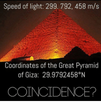 Memes, Coincidence, and 🤖: Speed of light: 299. 792, 458 m/s  Coordinates of the Great Pyramid  of Giza: 29.9792458°N  COINCIDENCE? Can someone explain this?