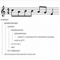 I am the bass clef person. I read below the bass clef - - - music band orchestra tuba piano euphonium baritone violin cabbages mycabbages notes trebleclef bassclef atla avatarthelastairbender cabbagemerchant: speed thruthenight:  crokrikat:  hoofed mammal  yellowbrickrose:  reblog if u understand this inspirational message  ecodd cb g???  c a b b a g e  OMG  MY CABBAGES  I like the person that read this in bass clef I am the bass clef person. I read below the bass clef - - - music band orchestra tuba piano euphonium baritone violin cabbages mycabbages notes trebleclef bassclef atla avatarthelastairbender cabbagemerchant