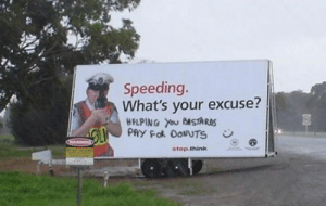 Speeding, whats your excuse?: Speeding.  What's your excuse?  HFLPING You ASTAROS  PAY Fok DONUTS  stop.think Speeding, whats your excuse?