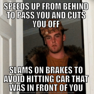 I feel like these assholes seek me out on the highway: SPEEDS UP FROM BEHIND  TO  PASS VOU AND CUTS  YOU OFF  SIAMS ON BRAKES TO  AVOID HITTING CAR THAT  WAS IN FRONT OF YOU  DOWNLOAD MEME GENERATOR FROM HTTP://MEMECRUNCH.COM I feel like these assholes seek me out on the highway