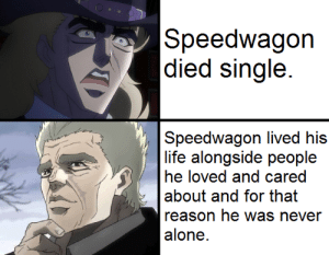 Being Alone, Crying, and Life: Speedwagon   died single.  Speedwagon lived his  life alongside people  he loved and cared  about and for that  reason he was never  alone.  o I'm not crying, you're crying