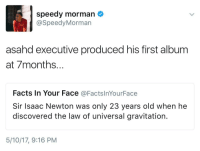 <p>A very small man can cast a very large shadow (via /r/BlackPeopleTwitter)</p>: speedy morman  @SpeedyMorman  asahd executive produced his first album  at 7months..  Facts In Your Face @FactslnYourFace  Sir Isaac Newton was only 23 years old when he  discovered the law of universal gravitation.  5/10/17, 9:16 PM <p>A very small man can cast a very large shadow (via /r/BlackPeopleTwitter)</p>