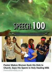 Anaconda, Church, and Dick: SPEEGH 100  Pastor Makes Women Suck His Dick In  Church, Says His Sperm Is Holy Healing Milk  thesoutherndaily.co.za <p>Real Church Hours</p>