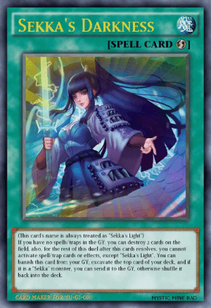 """""""Sekka's Darkness"""".: SPELL  SEKKA'S DARKNESS  [SPELL CARD  (This card's name is always treated as """"Sekka's Light"""")  If you have no spells/traps in the GY: you can destroy 2 cards on the  field, also, for the rest of this duel after this cards resolves, you cannot  activate spell/trap cards or effects, except """"Sekka's Light"""". You can  banish this card from your GY; excavate the top card of your deck, and if  it is a """"Sekka"""" monster, you can send it to the GY, otherwise shuffle it  back into the deck.  CARD MAKER FOR YU-GI-OH!  MYSTIC MINE BAD """"Sekka's Darkness""""."""