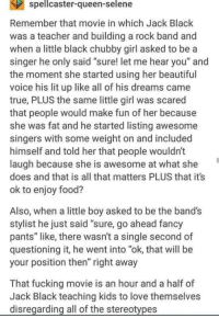 """School of Wholesome via /r/wholesomememes http://bit.ly/2GsMEZQ: spellcaster-queen-selene  Remember that movie in which Jack Black  was a teacher and building a rock band and  when a little black chubby girl asked to be a  singer he only said """"sure! let me hear you"""" and  the moment she started using her beautiful  voice his lit up like all of his dreams came  true, PLUS the same little girl was scared  that people would make fun of her because  she was fat and he started listing awesome  singers with some weight on and included  himself and told her that people wouldn't  laugh because she is awesome at what she  does and that is all that matters PLUS that it's  ok to enjoy food?  Also, when a little boy asked to be the band's  stylist he just said """"sure, go ahead fancy  pants"""" like, there wasn't a single second of  questioning it, he went into """"ok, that will be  your position then"""" right away  That fucking movie is an hour and a half of  Jack Black teaching kids to love themselves  disregarding all of the stereotypes School of Wholesome via /r/wholesomememes http://bit.ly/2GsMEZQ"""