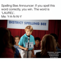 Better luck next time kid 😂😂(@alyssaa_morgann @allysonsilver @daniellesusan97 @annapoho): Spelling Bee Announcer: If you spell this  word correctly, you win. The word is  LAUREL'  Me: Y-A-N-N-Y  DISTRICT SPELLING BEE  @alyssaa morgann  @daniellekiefer  @allysonsilver  @annapoho Better luck next time kid 😂😂(@alyssaa_morgann @allysonsilver @daniellesusan97 @annapoho)