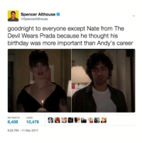 Spencer Althouse  @SpencerAlthouse  goodnight to everyone except Nate from The  Devil Wears Prada because he thought his  birthday was more important than Andy's career  RETWEETS LIKES  6,458  10,479  9:32 PM 11 Mar 2017 Fucking Nate @buzzfeed